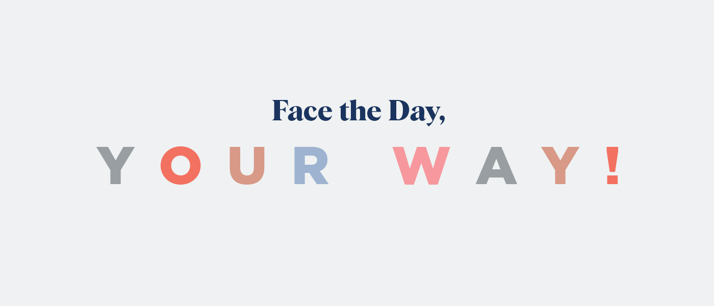 Face the day - You're way!